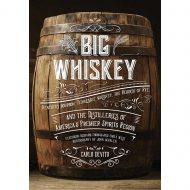 Big Whiskey: Kentucky Bourbon, Tennessee Whiskey, the Rebirth of Rye, and the Distilleries of America's Premier Spirits Region